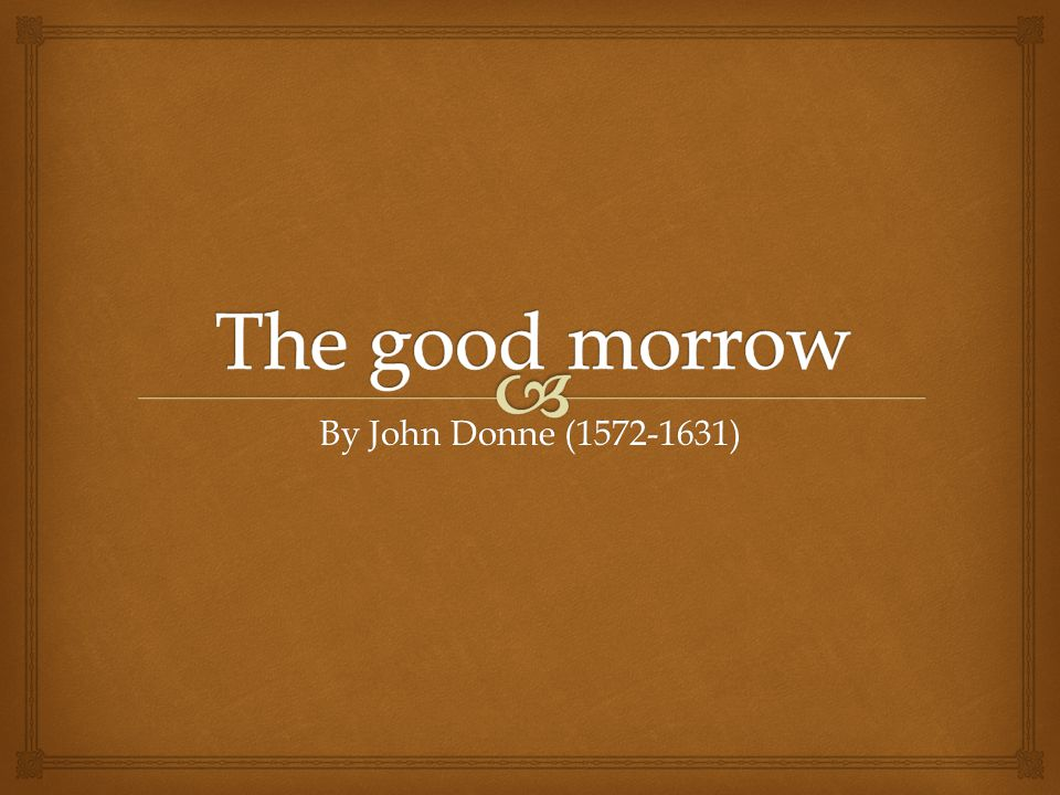 The good morrow By John Donne (1572-1631)
