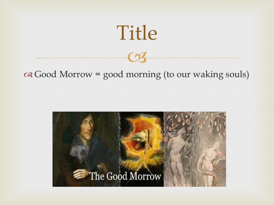 Title Good Morrow = good morning (to our waking souls)