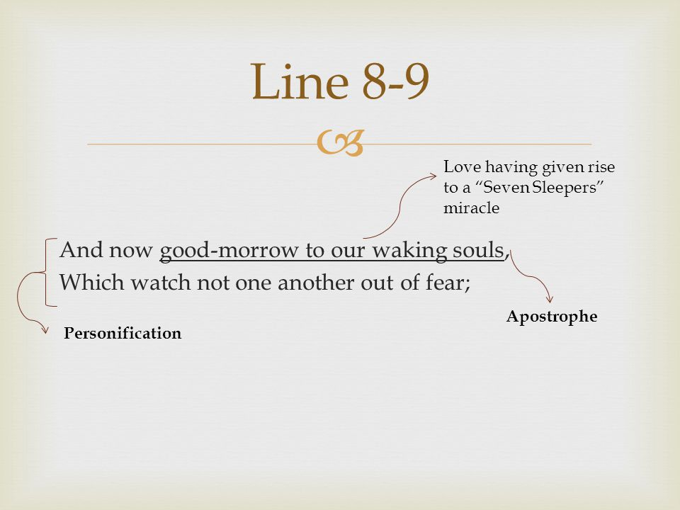Line 8-9 Love having given rise to a Seven Sleepers miracle. And now good-morrow to our waking souls, Which watch not one another out of fear;