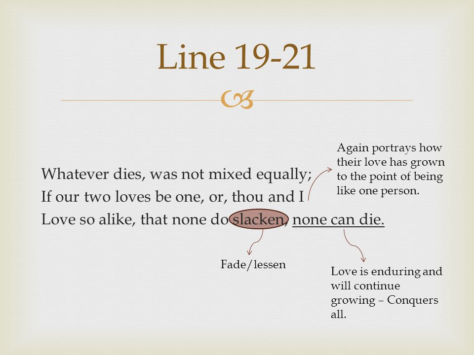 Line 19-21 Whatever dies, was not mixed equally; If our two loves be one, or, thou and I Love so alike, that none do slacken, none can die.
