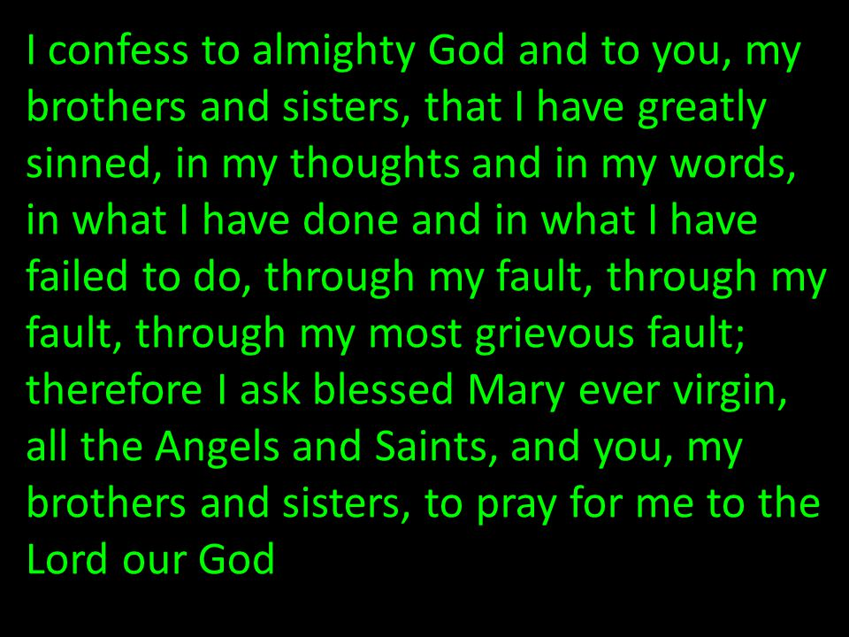 I confess to almighty God and to you, my brothers and sisters, that I have greatly sinned, in my thoughts and in my words, in what I have done and in what I have failed to do, through my fault, through my fault, through my most grievous fault; therefore I ask blessed Mary ever virgin, all the Angels and Saints, and you, my brothers and sisters, to pray for me to the Lord our God