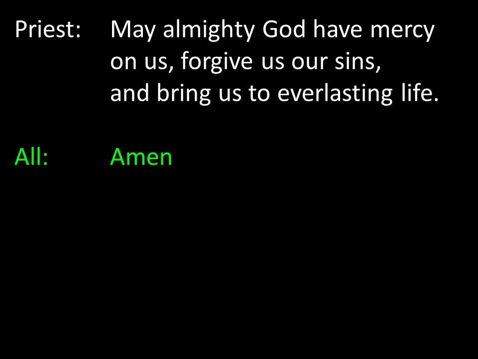 Priest:. May almighty God have mercy. on us, forgive us our sins,