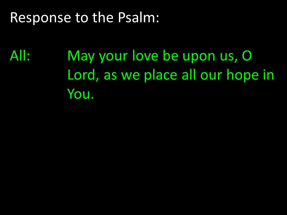 Response to the Psalm: All: May your love be upon us, O Lord, as we place all our hope in You.