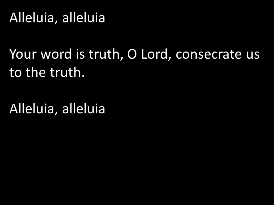 Alleluia, alleluia Your word is truth, O Lord, consecrate us to the truth.