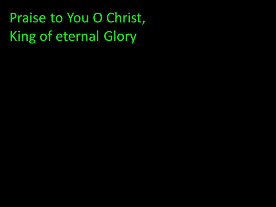 Praise to You O Christ, King of eternal Glory