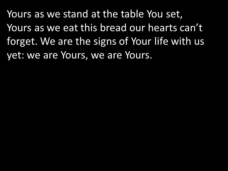 Yours as we stand at the table You set,