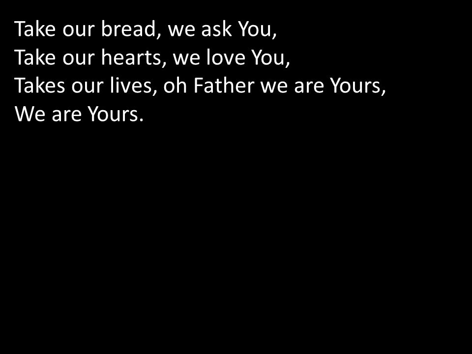 Take our bread, we ask You,