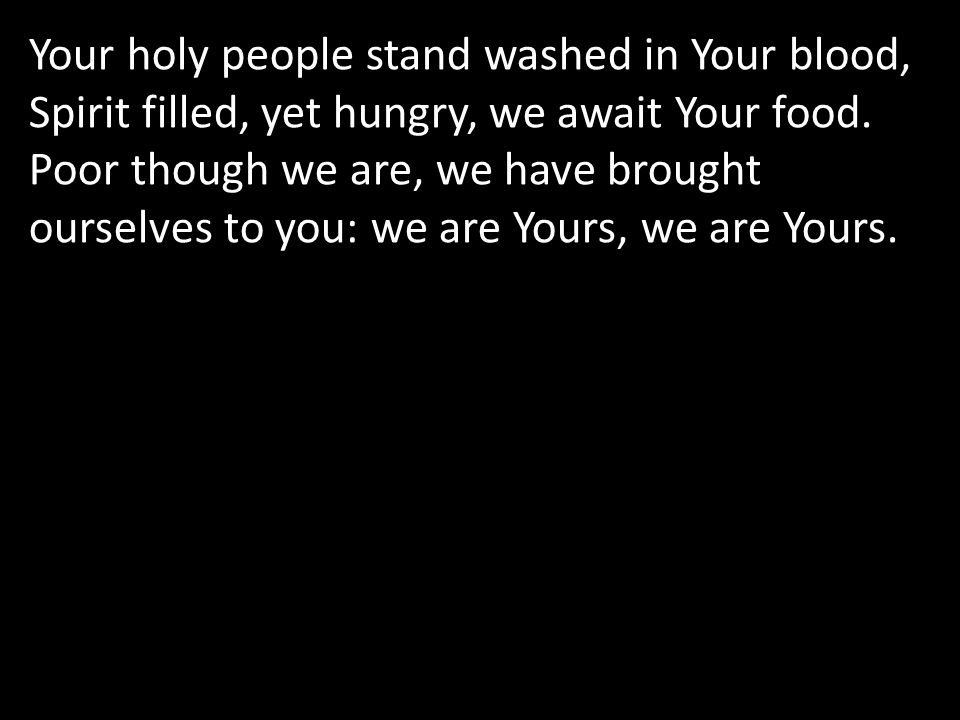 Your holy people stand washed in Your blood, Spirit filled, yet hungry, we await Your food.