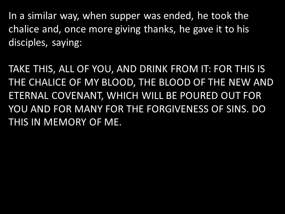 In a similar way, when supper was ended, he took the chalice and, once more giving thanks, he gave it to his disciples, saying: