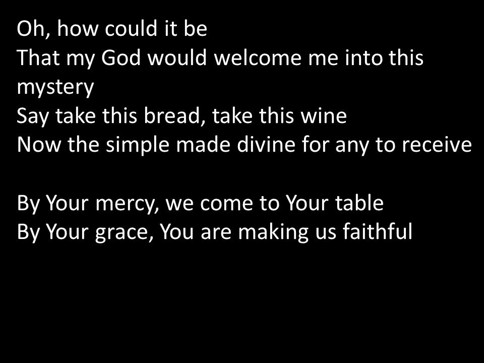 Oh, how could it be That my God would welcome me into this mystery Say take this bread, take this wine Now the simple made divine for any to receive By Your mercy, we come to Your table By Your grace, You are making us faithful