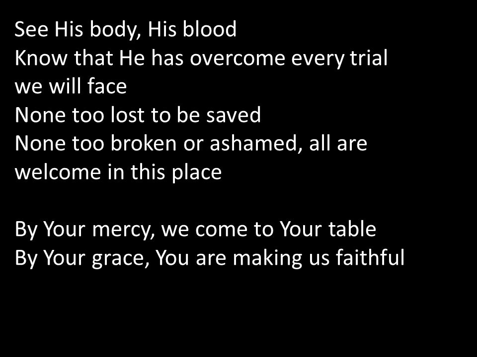 See His body, His blood Know that He has overcome every trial we will face None too lost to be saved None too broken or ashamed, all are welcome in this place By Your mercy, we come to Your table By Your grace, You are making us faithful