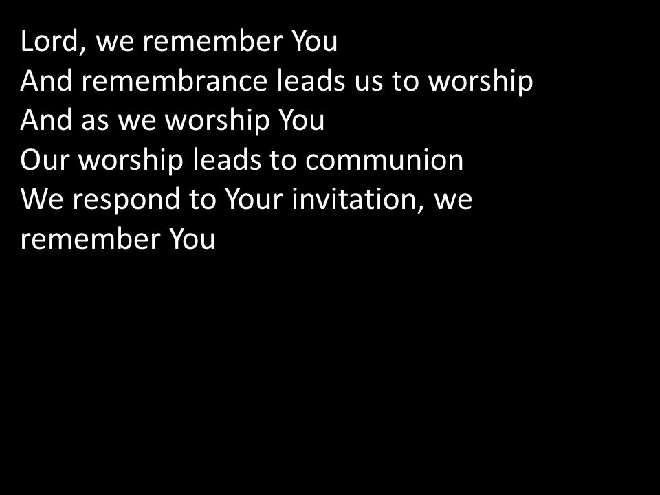 Lord, we remember You And remembrance leads us to worship And as we worship You Our worship leads to communion We respond to Your invitation, we remember You