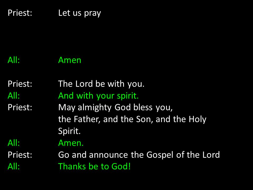 Priest: Let us pray All: Amen. Priest: The Lord be with you. All: And with your spirit.