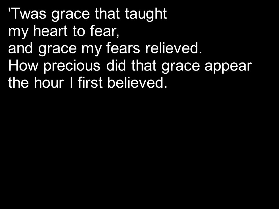 Twas grace that taught my heart to fear, and grace my fears relieved. How precious did that grace appear.