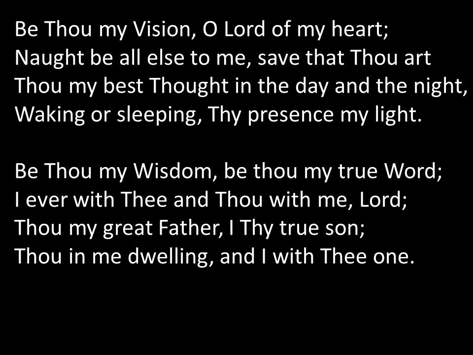 Be Thou my Vision, O Lord of my heart; Naught be all else to me, save that Thou art Thou my best Thought in the day and the night, Waking or sleeping, Thy presence my light.