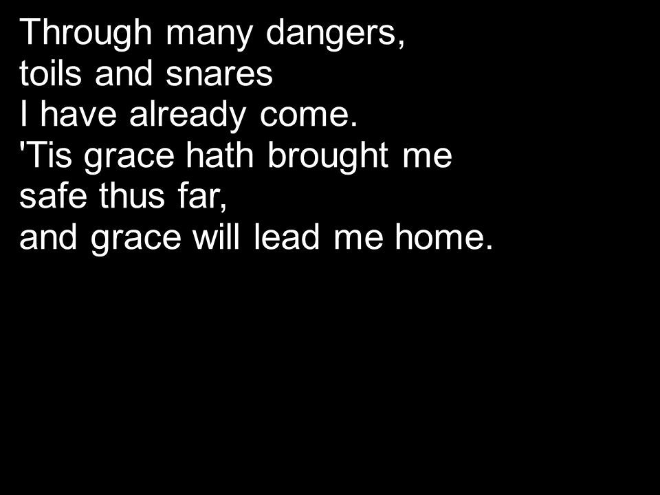 Through many dangers, toils and snares. I have already come. Tis grace hath brought me. safe thus far,