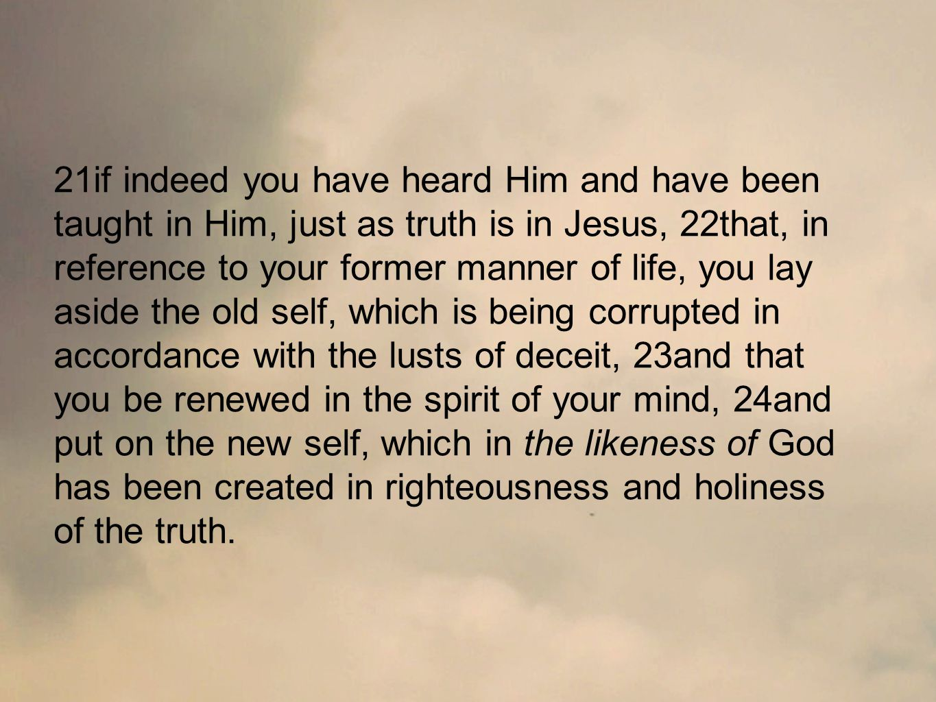 21if indeed you have heard Him and have been taught in Him, just as truth is in Jesus, 22that, in reference to your former manner of life, you lay aside the old self, which is being corrupted in accordance with the lusts of deceit, 23and that you be renewed in the spirit of your mind, 24and put on the new self, which in the likeness of God has been created in righteousness and holiness of the truth.