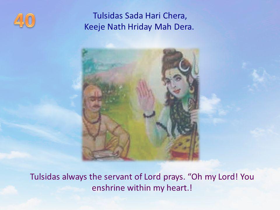 Tulsidas Sada Hari Chera, Keeje Nath Hriday Mah Dera.