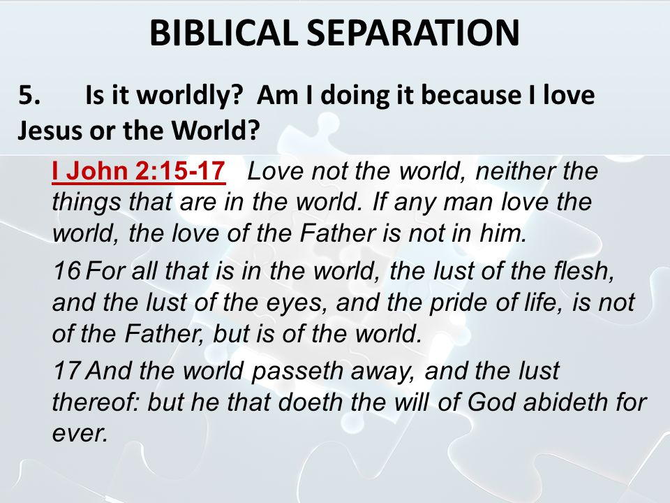 BIBLICAL SEPARATION 5. Is it worldly Am I doing it because I love Jesus or the World