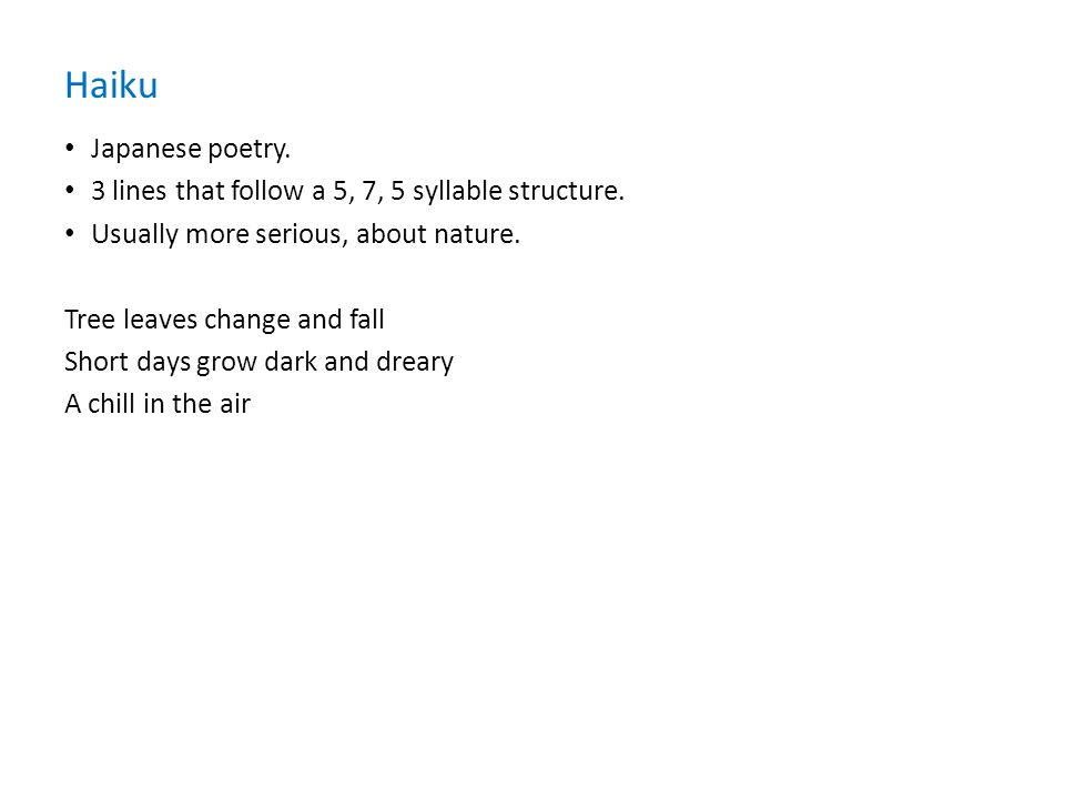Haiku Japanese poetry. 3 lines that follow a 5, 7, 5 syllable structure. Usually more serious, about nature.