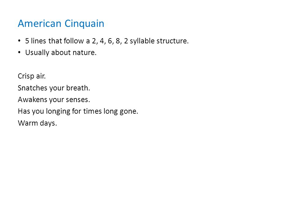 American Cinquain 5 lines that follow a 2, 4, 6, 8, 2 syllable structure. Usually about nature. Crisp air.