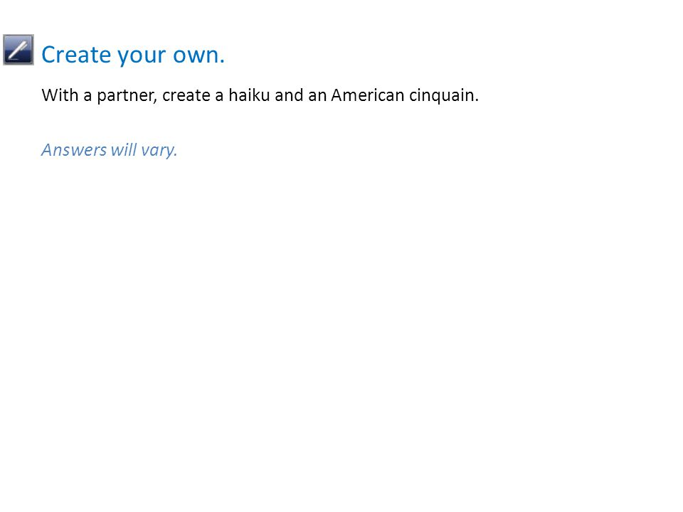 Create your own. With a partner, create a haiku and an American cinquain. Answers will vary.