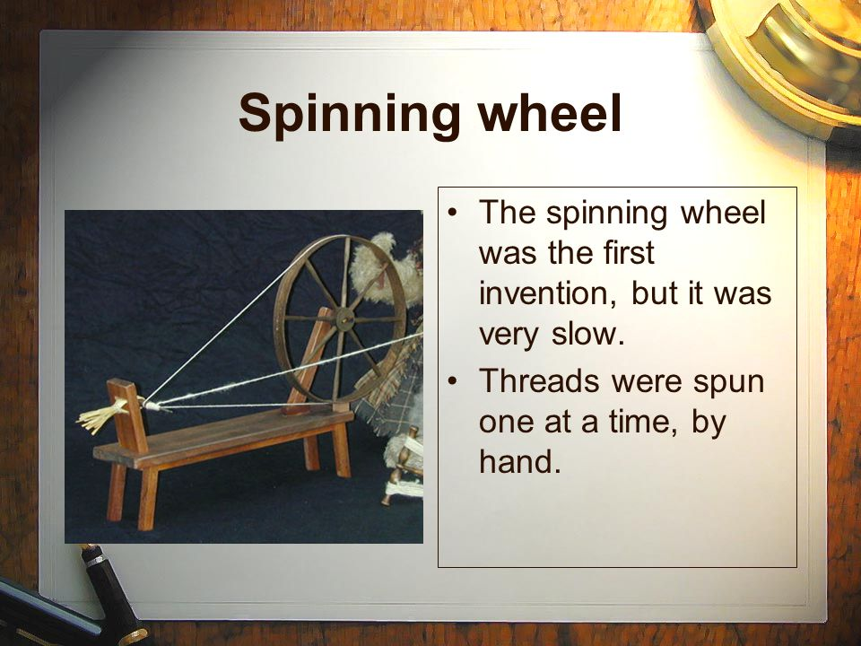 Spinning wheel The spinning wheel was the first invention, but it was very slow.