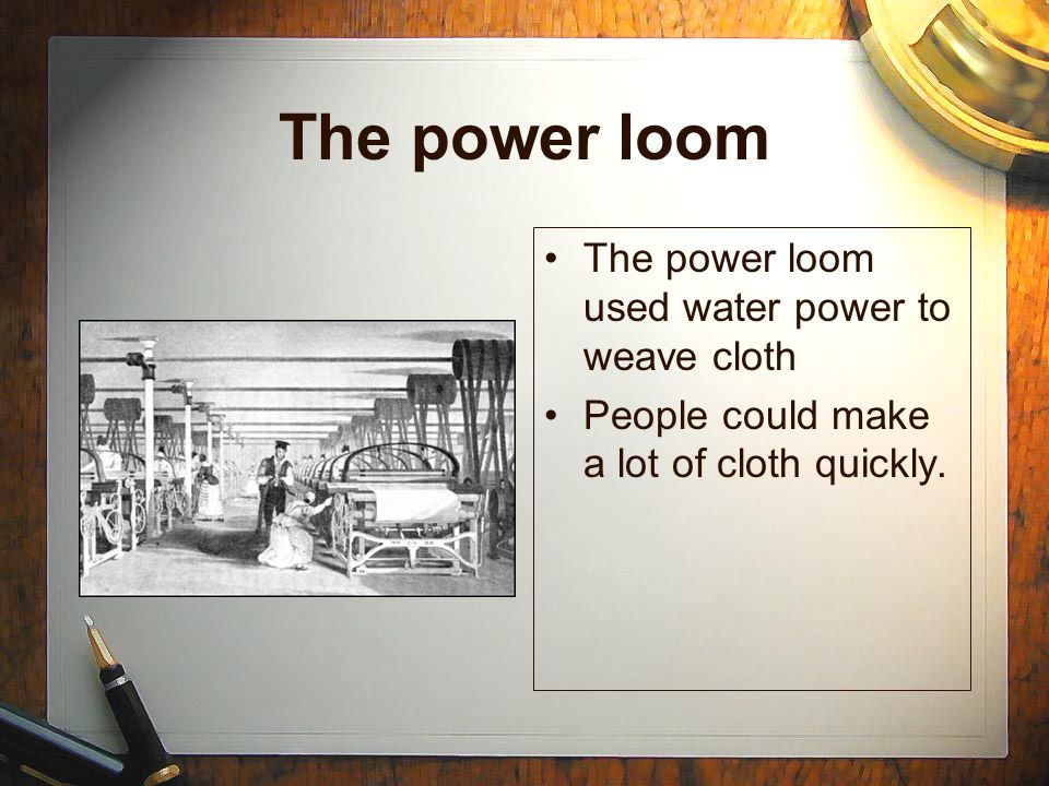 The power loom The power loom used water power to weave cloth