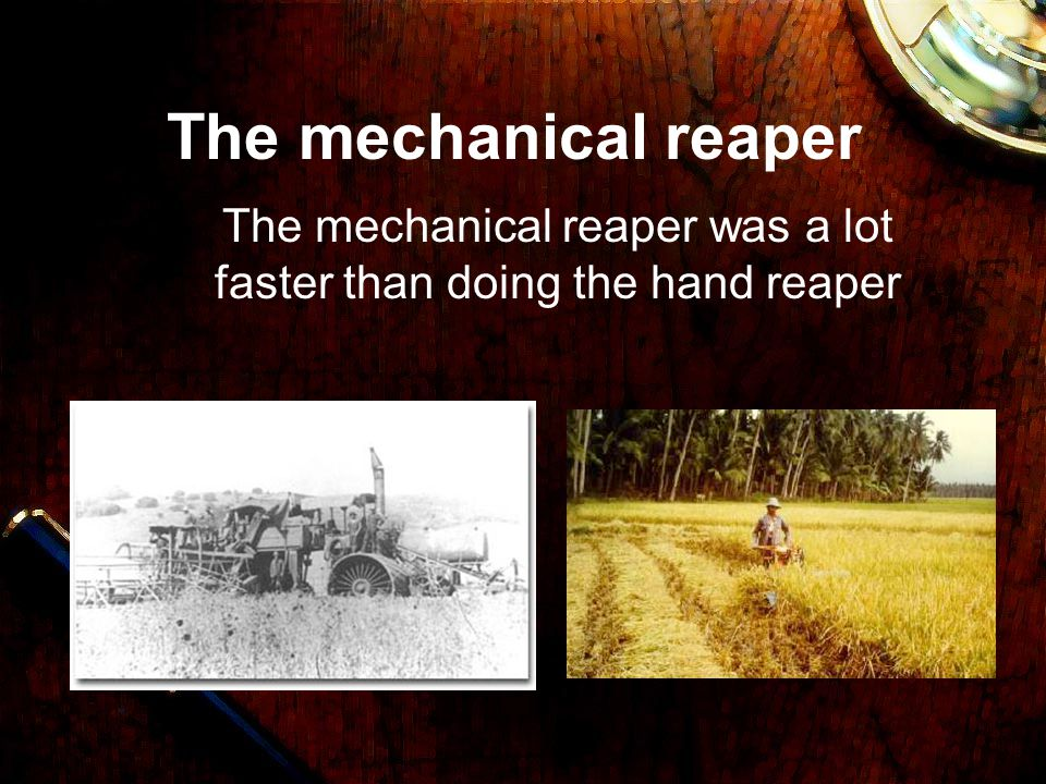 The mechanical reaper was a lot faster than doing the hand reaper