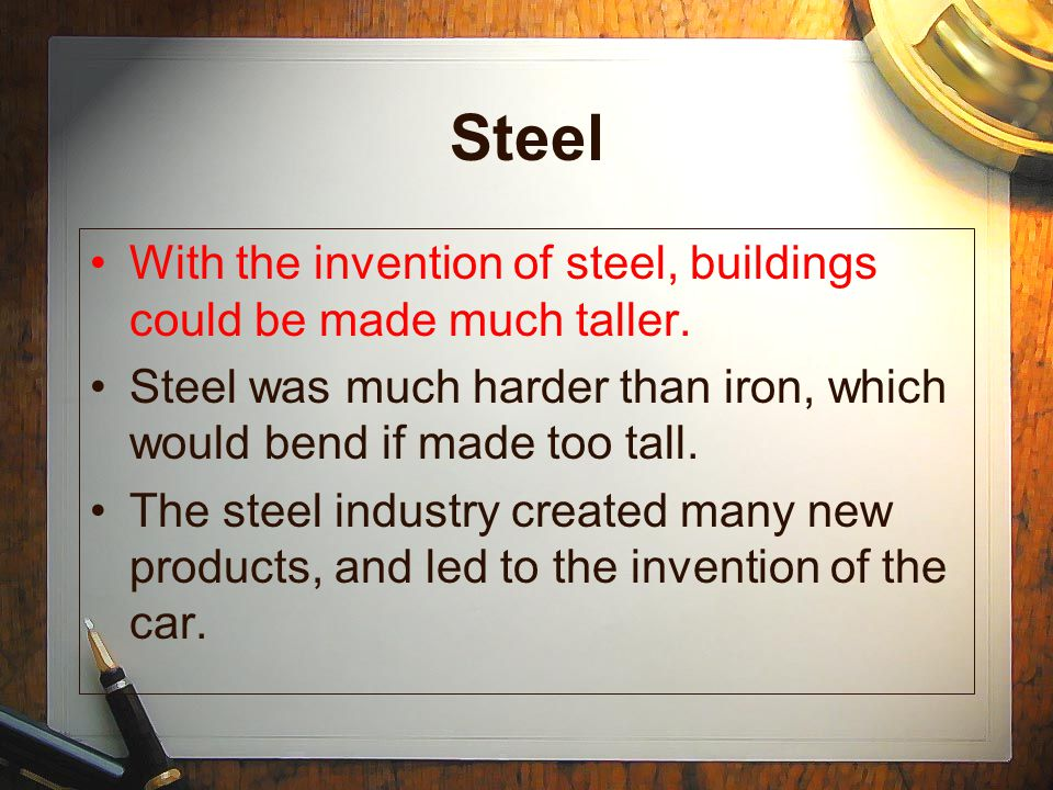 Steel With the invention of steel, buildings could be made much taller. Steel was much harder than iron, which would bend if made too tall.