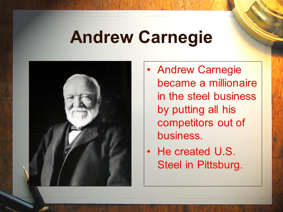 Andrew Carnegie Andrew Carnegie became a millionaire in the steel business by putting all his competitors out of business.