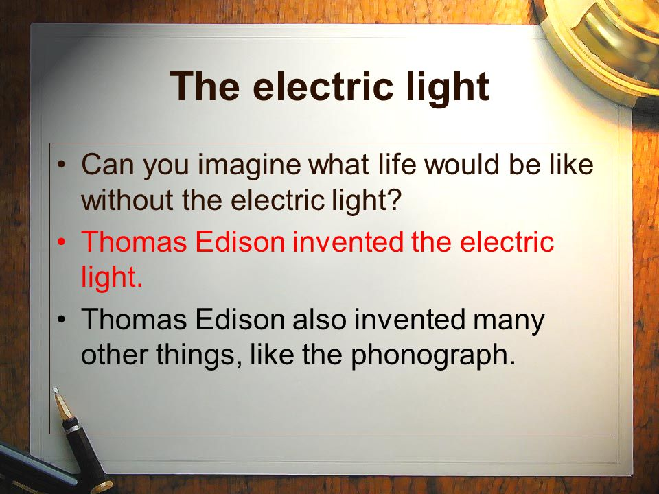 The electric light Can you imagine what life would be like without the electric light Thomas Edison invented the electric light.
