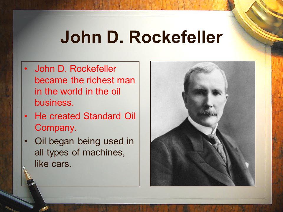John D. Rockefeller John D. Rockefeller became the richest man in the world in the oil business. He created Standard Oil Company.
