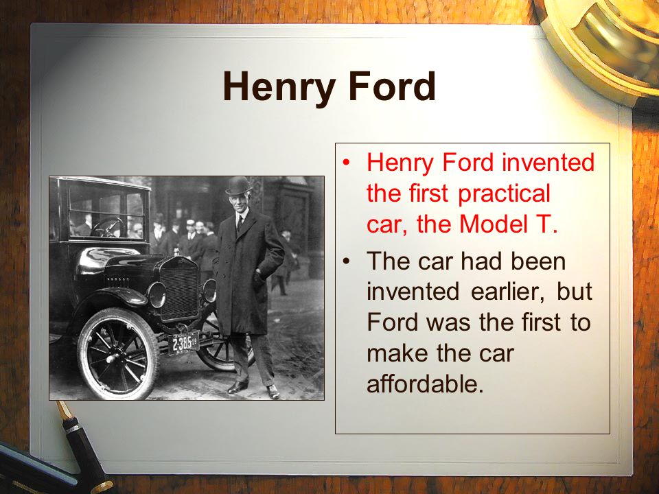 Henry Ford Henry Ford invented the first practical car, the Model T.