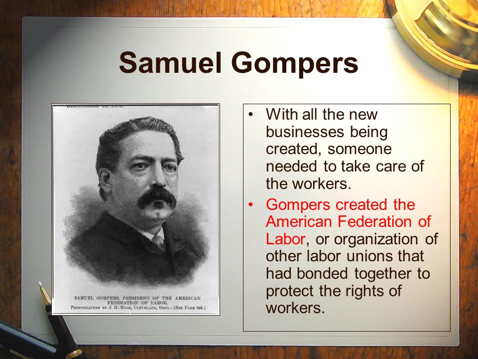 Samuel Gompers With all the new businesses being created, someone needed to take care of the workers.