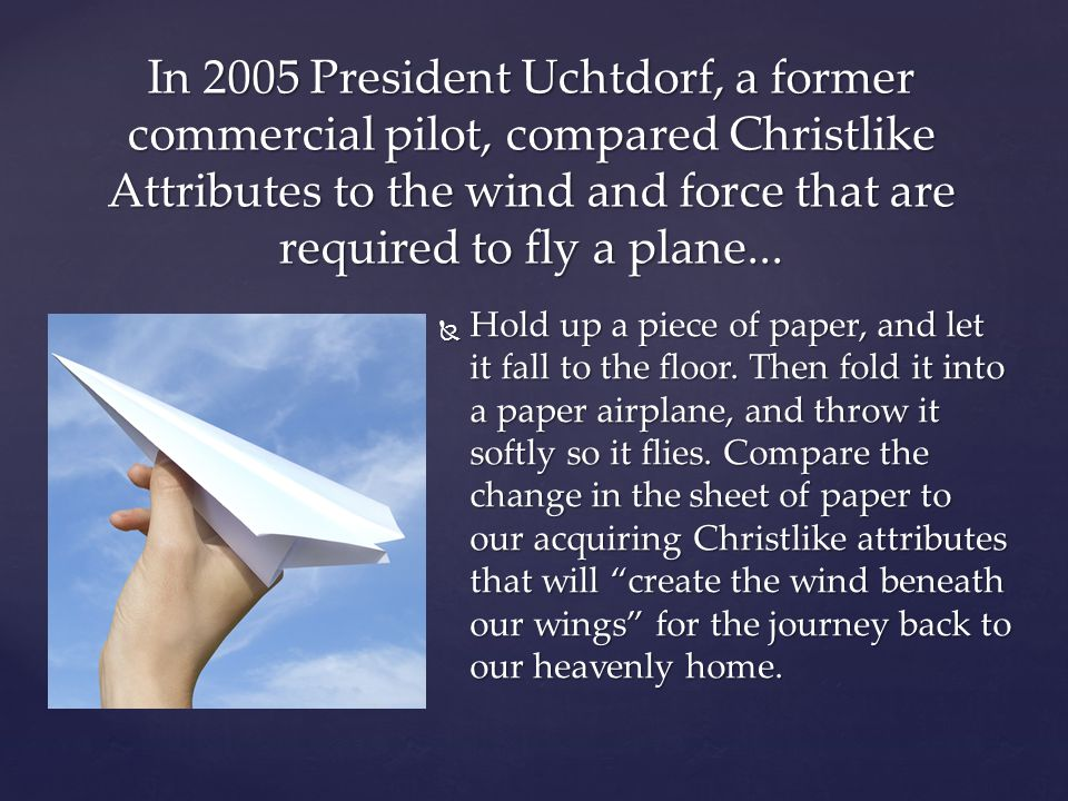 In 2005 President Uchtdorf, a former commercial pilot, compared Christlike Attributes to the wind and force that are required to fly a plane...