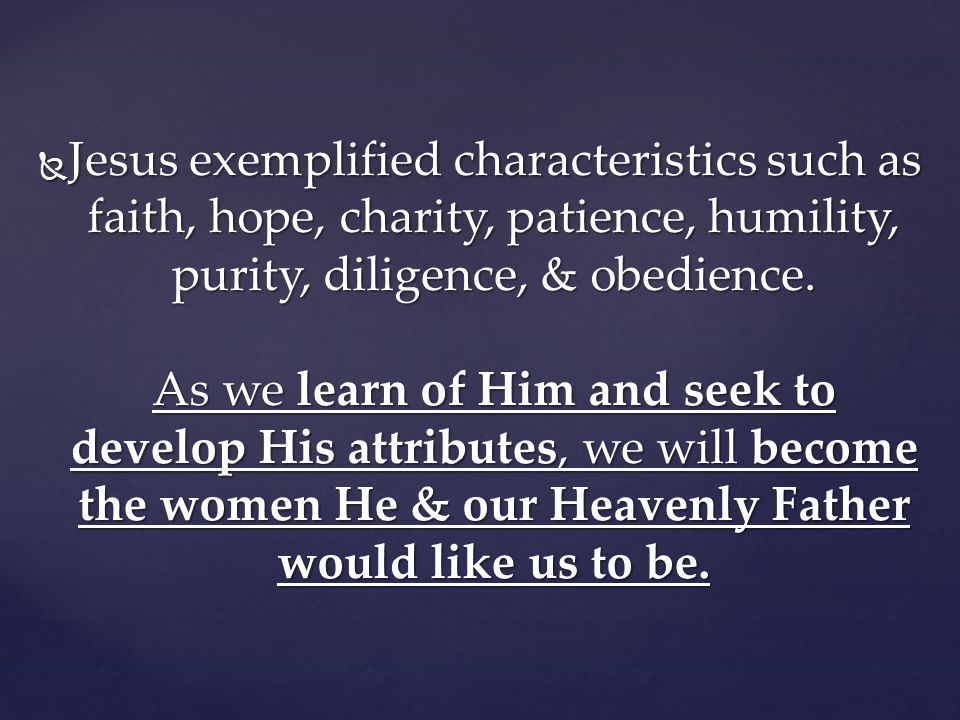 Jesus exemplified characteristics such as faith, hope, charity, patience, humility, purity, diligence, & obedience.
