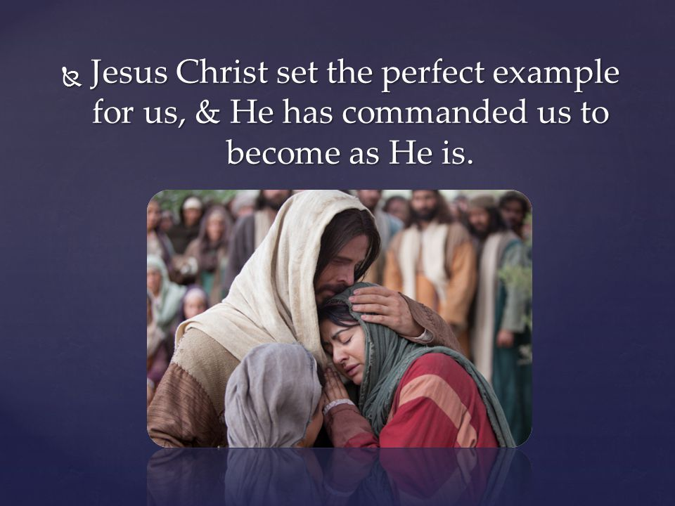 Jesus Christ set the perfect example for us, & He has commanded us to become as He is.