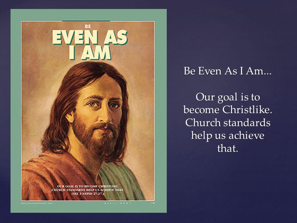 Be Even As I Am. Our goal is to become Christlike