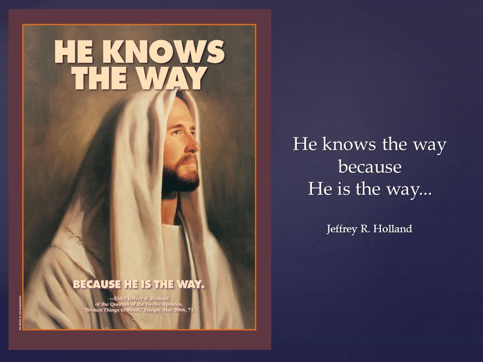 He knows the way because He is the way... Jeffrey R. Holland