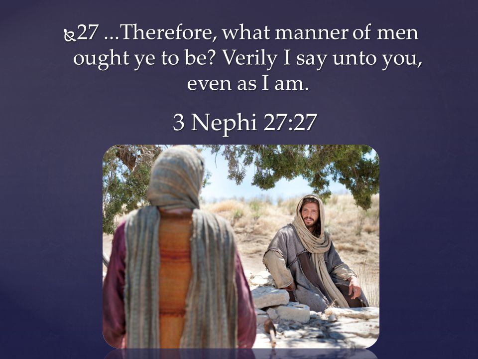 27. Therefore, what manner of men ought ye to be