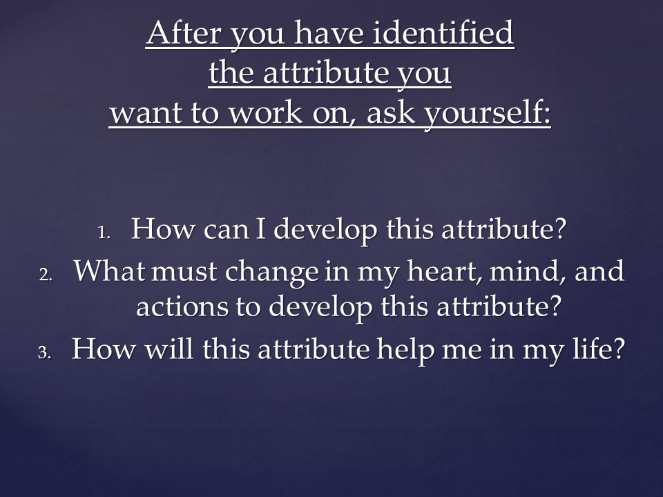 After you have identified the attribute you want to work on, ask yourself: