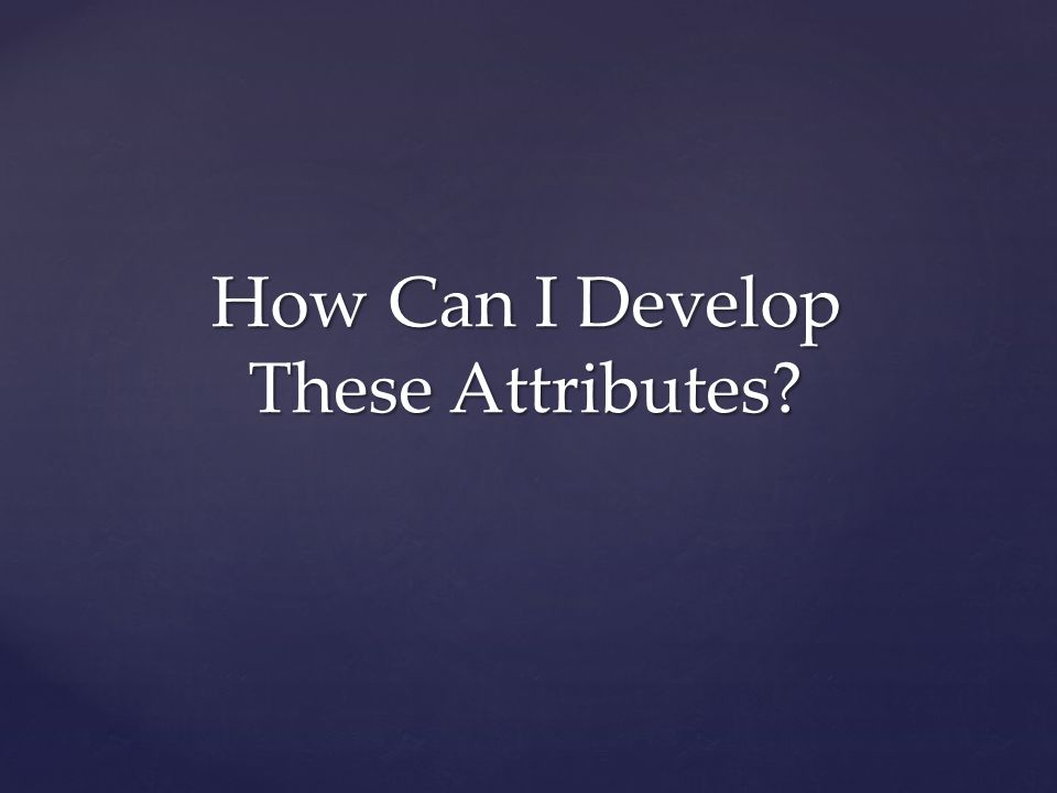 How Can I Develop These Attributes