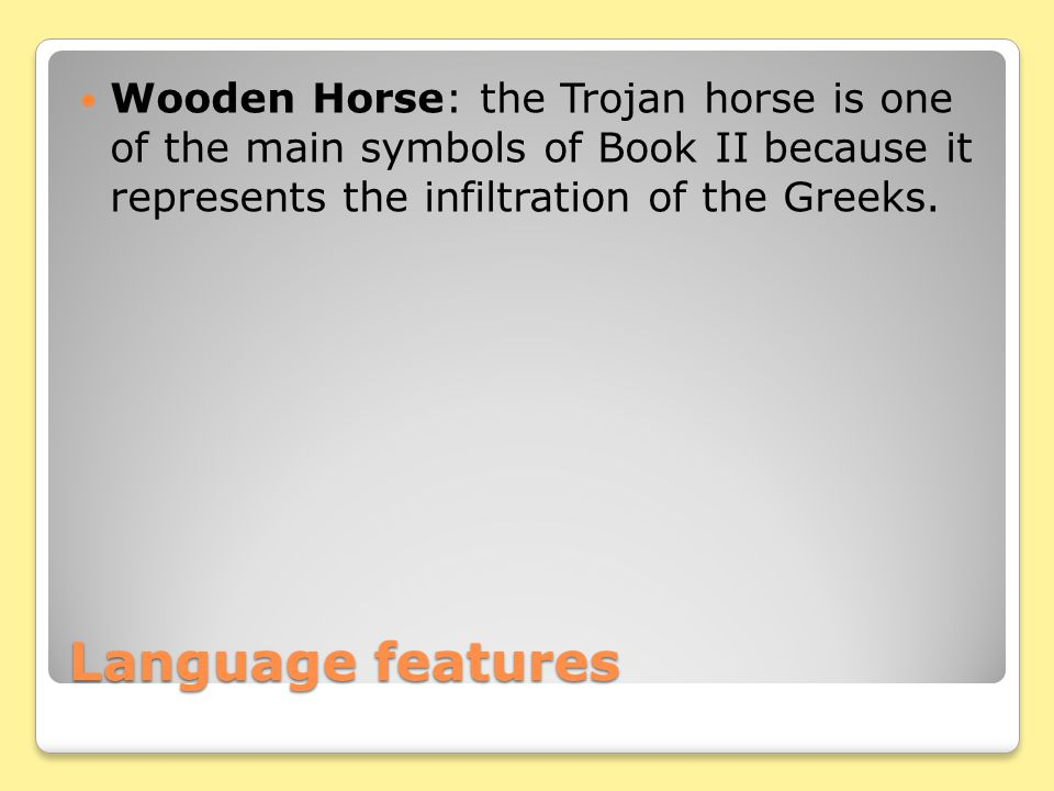 Wooden Horse: the Trojan horse is one of the main symbols of Book II because it represents the infiltration of the Greeks.