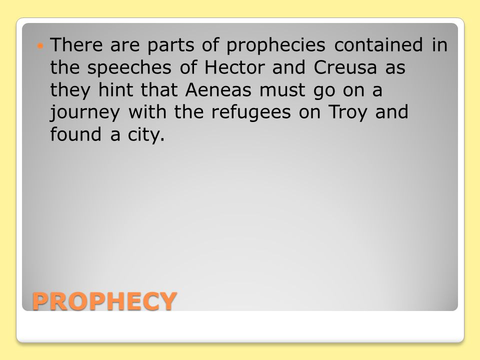 There are parts of prophecies contained in the speeches of Hector and Creusa as they hint that Aeneas must go on a journey with the refugees on Troy and found a city.