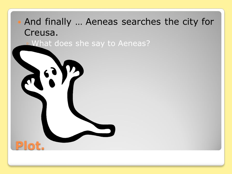 Plot. And finally … Aeneas searches the city for Creusa.