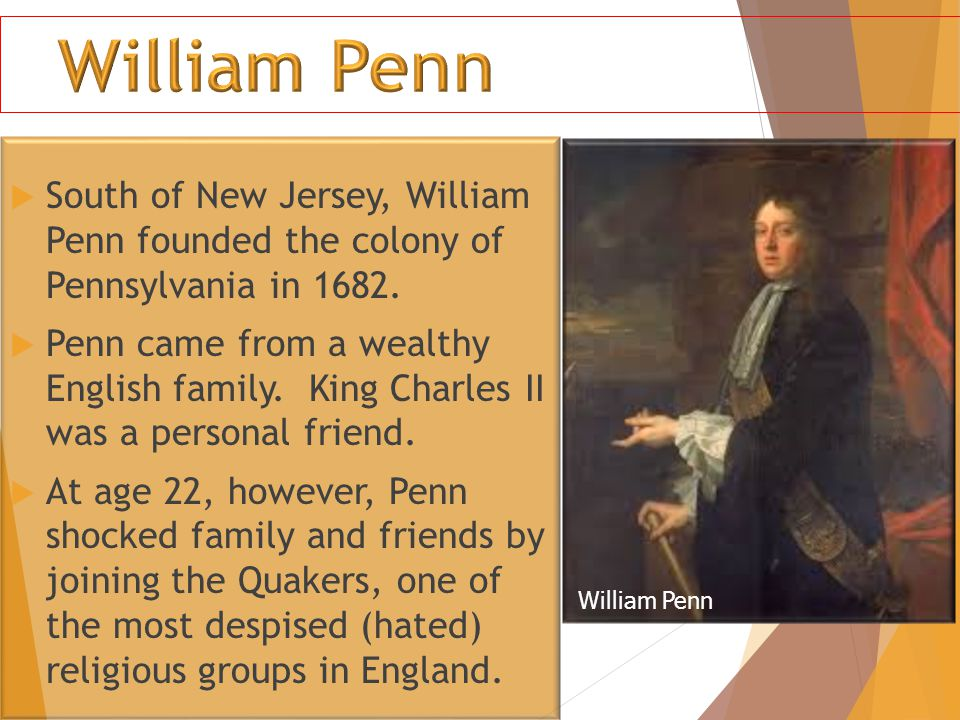 William Penn South of New Jersey, William Penn founded the colony of Pennsylvania in 1682.