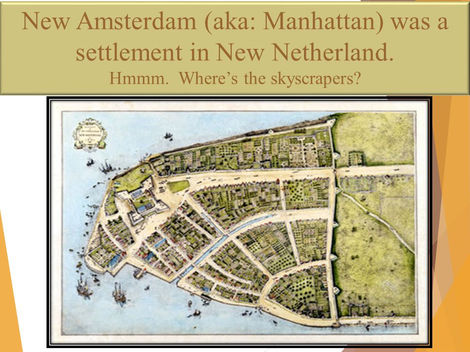 New Amsterdam (aka: Manhattan) was a settlement in New Netherland. Hmmm. Where's the skyscrapers