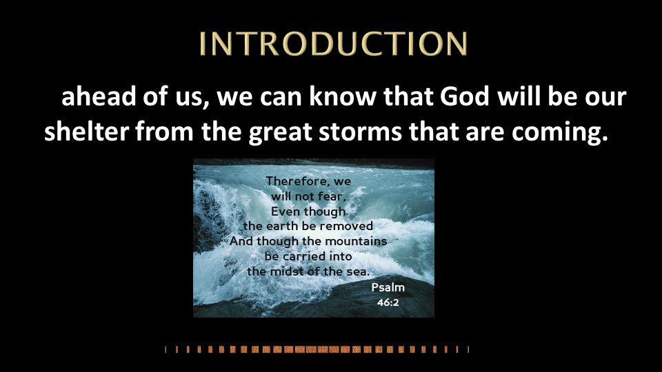 INTRODUCTION ahead of us, we can know that God will be our shelter from the great storms that are coming.