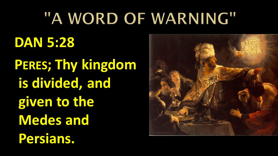 A WORD OF WARNING DAN 5:28 Peres; Thy kingdom is divided, and given to the Medes and Persians.